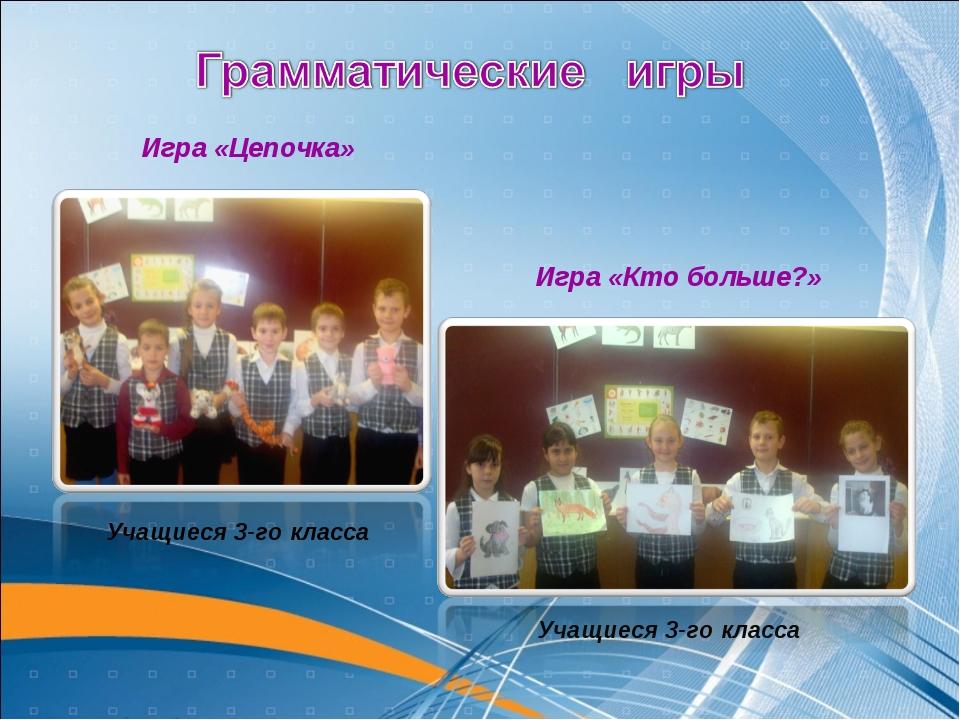 Игра «Кто больше?» Учащиеся 3-го класса Игра «Цепочка» Учащиеся 3-го класса