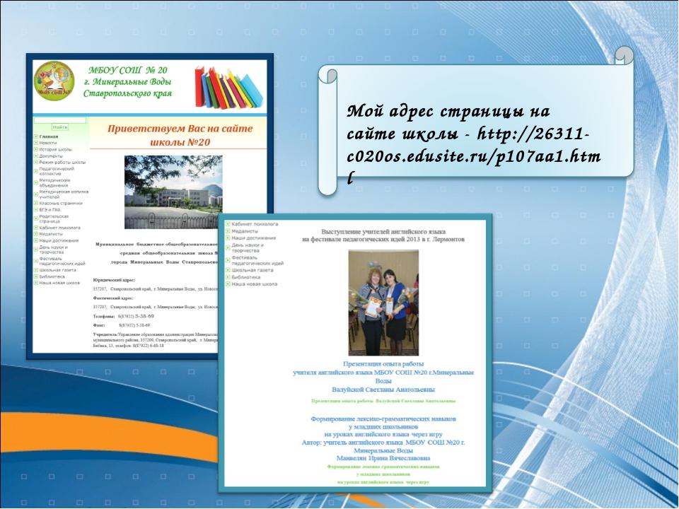 Мой адрес страницы на сайте школы - http://26311-c020os.edusite.ru/p107aa1.html