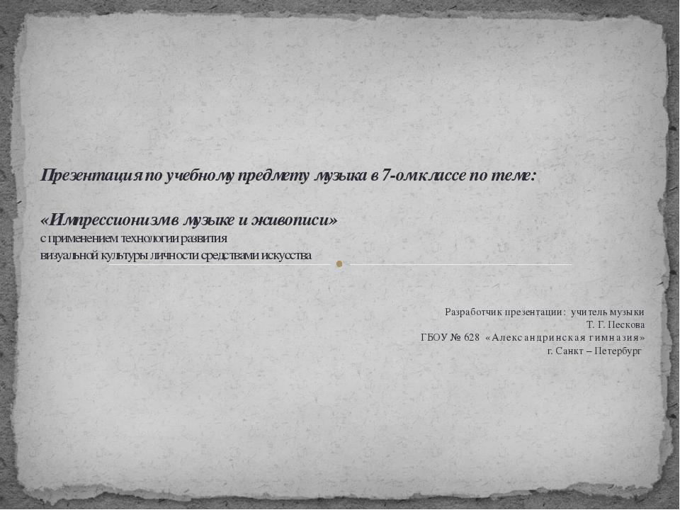 Разработчик презентации: учитель музыки Т. Г. Пескова ГБОУ № 628 «Александри...
