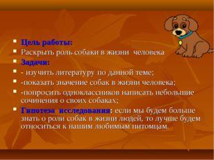 Цель работы: Раскрыть роль собаки в жизни человека Задачи: - изучить литерату