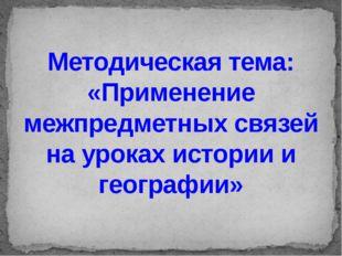 Методическая тема: «Применение межпредметных связей на уроках истории и геогр