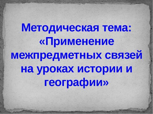 Методическая тема: «Применение межпредметных связей на уроках истории и геогр...