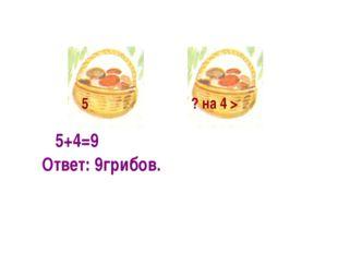 5+4=9 5 ? на 4 > Ответ: 9грибов.