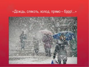 «Дождь, слякоть, холод, прямо – бррр!...»