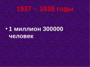 1937 – 1938 годы 1 миллион 300000 человек