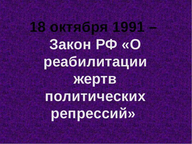 18 октября 1991 – Закон РФ «О реабилитации жертв политических репрессий»