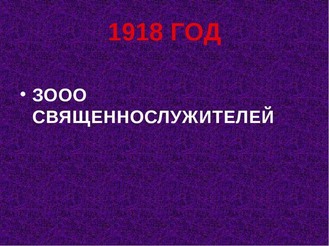 1918 ГОД ЗООО СВЯЩЕННОСЛУЖИТЕЛЕЙ