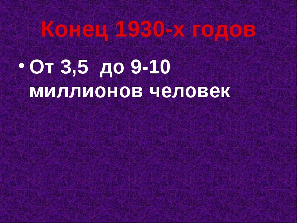 Конец 1930-х годов От 3,5 до 9-10 миллионов человек