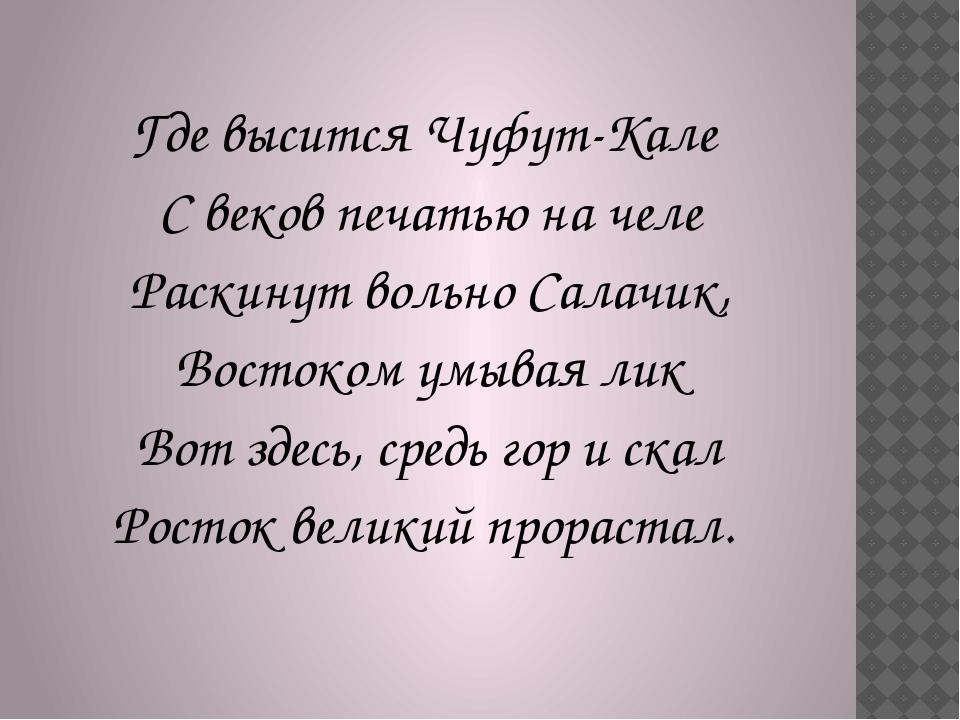 Где высится Чуфут-Кале С веков печатью на челе Раскинут вольно Салачик, Вост...