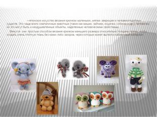 Амигуру́ми —японское искусство вязания крючком маленьких, мягких зверюшек и