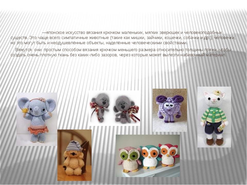 Амигуру́ми —японское искусство вязания крючком маленьких, мягких зверюшек и...