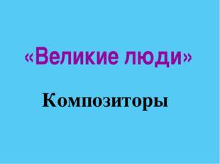 «Великие люди» Композиторы