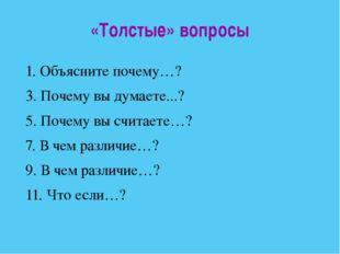 «Толстые» вопросы 1. Объясните почему…? 3. Почему вы думаете...? 5. Почему вы