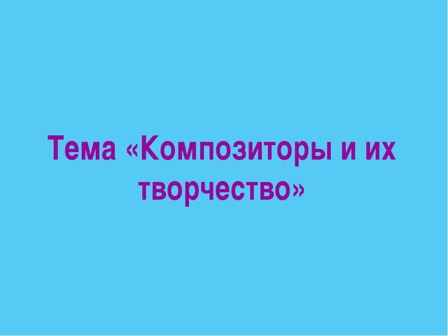 Тема «Композиторы и их творчество»