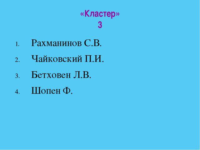 «Кластер» 3 Рахманинов С.В. Чайковский П.И. Бетховен Л.В. Шопен Ф.