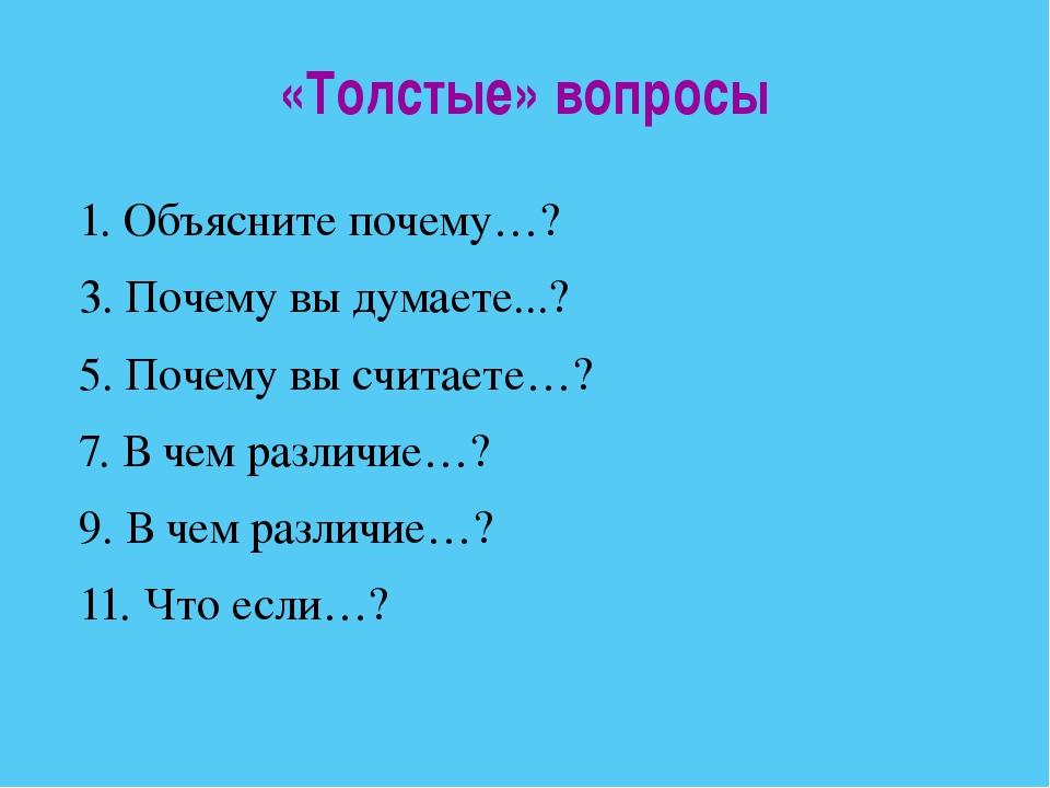 «Толстые» вопросы 1. Объясните почему…? 3. Почему вы думаете...? 5. Почему вы...