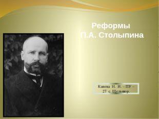 Реформы П.А. Столыпина Канева Н. И. – ПУ – 27 с. Щельяюр.