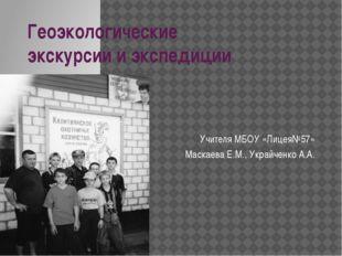 Геоэкологические экскурсии и экспедиции Учителя МБОУ «Лицея№57» Маскаева Е.М.