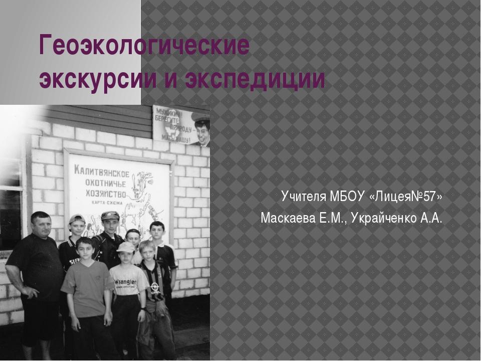 Геоэкологические экскурсии и экспедиции Учителя МБОУ «Лицея№57» Маскаева Е.М....