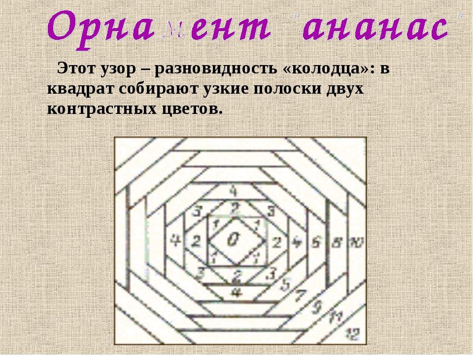 Этот узор – разновидность «колодца»: в квадрат собирают узкие полоски двух к...
