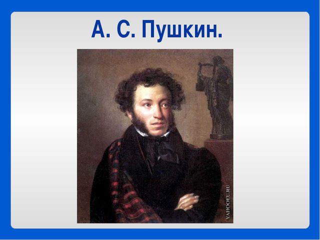 А. С. Пушкин.