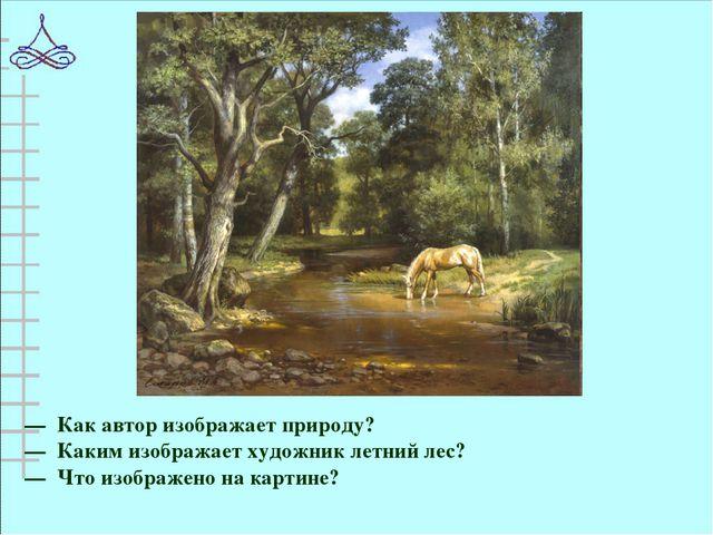 — Как автор изображает природу? — Каким изображает художник летний лес? — Что...