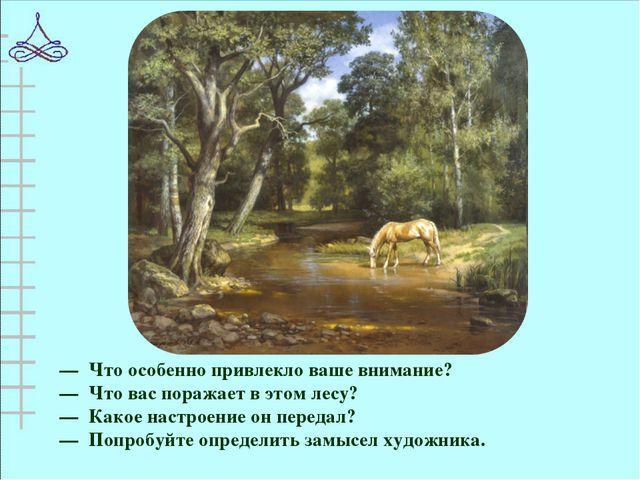 — Что особенно привлекло ваше внимание? — Что вас поражает в этом лесу? — Как...