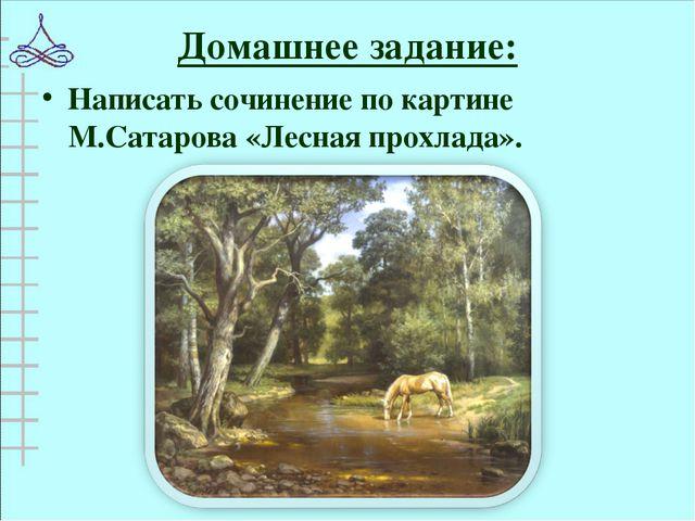 Домашнее задание: Написать сочинение по картине М.Сатарова «Лесная прохлада».
