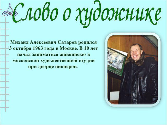 Михаил Алексеевич Сатаров родился 3 октября 1963 года в Москве. В 10 лет нача...