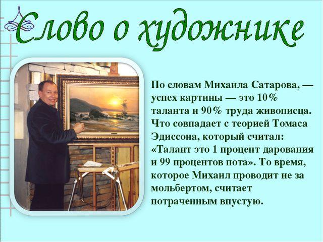По словам Михаила Сатарова, — успех картины — это 10% таланта и 90% труда жив...