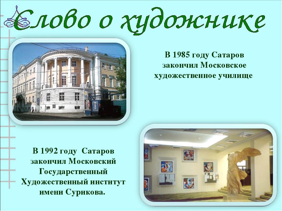 В 1985 году Сатаров закончил Московское художественное училище В 1992 году Са...