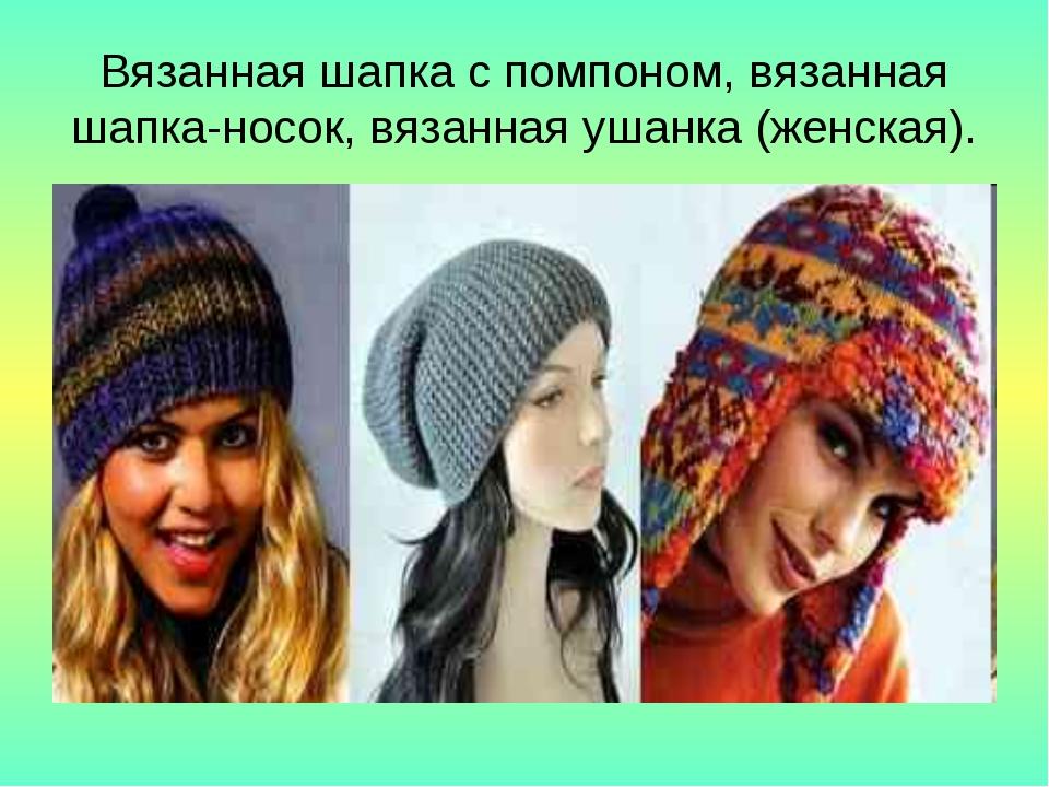 Вязанная шапка с помпоном, вязанная шапка-носок, вязанная ушанка (женская).