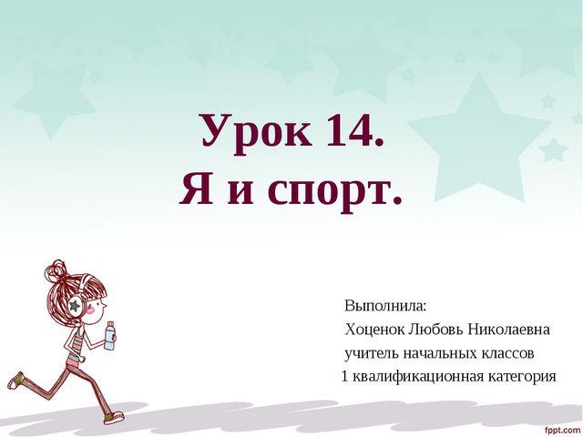 Урок 14. Я и спорт. Выполнила: Хоценок Любовь Николаевна учитель начальных кл...
