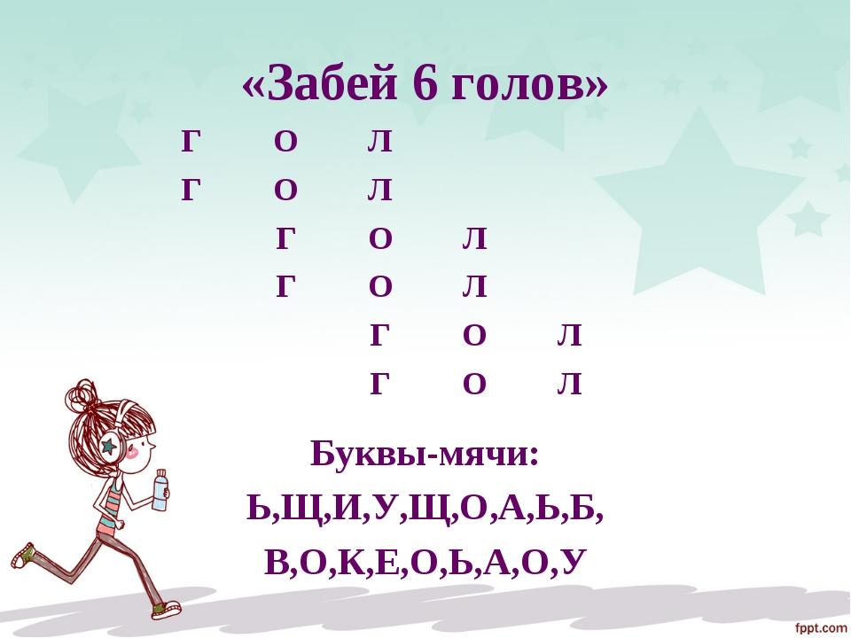 «Забей 6 голов» Буквы-мячи: Ь,Щ,И,У,Щ,О,А,Ь,Б, В,О,К,Е,О,Ь,А,О,У ГОЛ ГО...