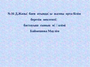 №16 Д.Жазықбаев атындағы жалпы орта білім беретін мектептің бастауыш сынып мұ