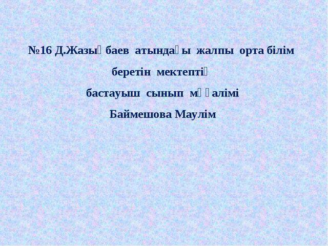 №16 Д.Жазықбаев атындағы жалпы орта білім беретін мектептің бастауыш сынып мұ...