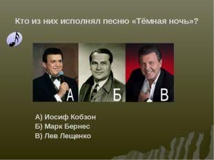 Кто из них исполнял песню «Тёмная ночь»? А) Иосиф Кобзон Б) Марк Бернес В) Ле