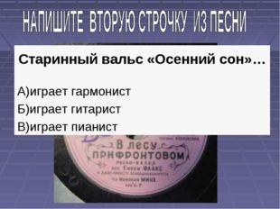 Старинный вальс «Осенний сон»… А)играет гармонист Б)играет гитарист В)играет