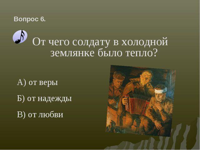 От чего солдату в холодной землянке было тепло? Вопрос 6. А) от веры Б) от на...
