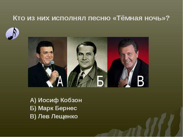 Кто из них исполнял песню «Тёмная ночь»? А) Иосиф Кобзон Б) Марк Бернес В) Ле...