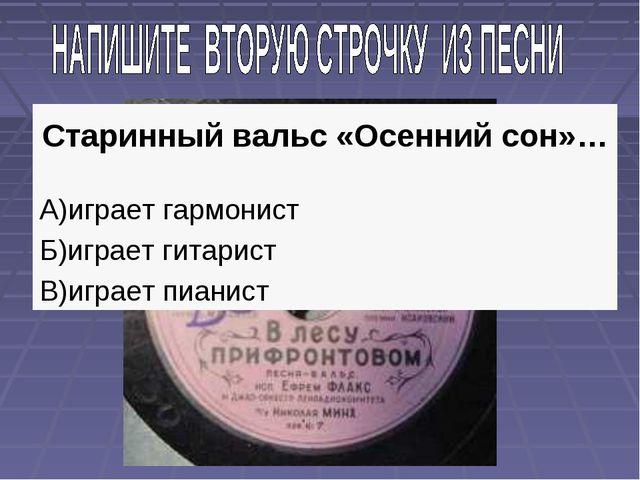 Старинный вальс «Осенний сон»… А)играет гармонист Б)играет гитарист В)играет...