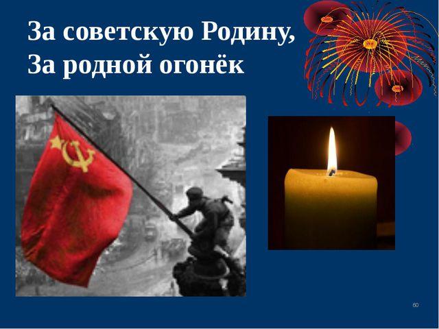 * За советскую Родину, За родной огонёк