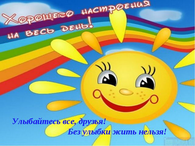 * Улыбайтесь все, друзья! Без улыбки жить нельзя!