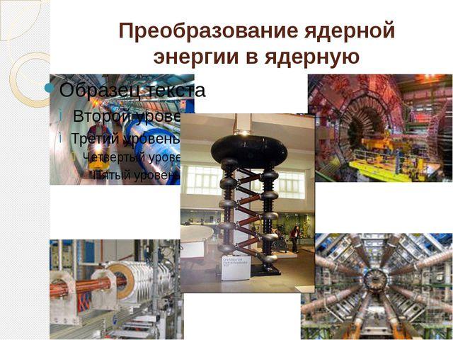 Преобразование ядерной энергии в ядерную