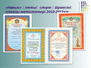 «Намыс» ұлттық спорт үйірмесінің олжалы жетістіктері 2010-2013жж