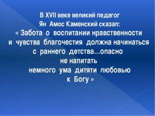 В XVII веке великий педагог Ян Амос Каменский сказал: « Забота о воспитании