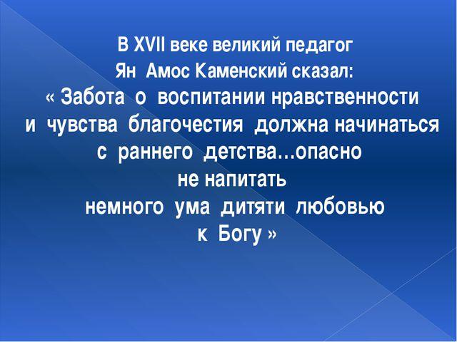 В XVII веке великий педагог Ян Амос Каменский сказал: « Забота о воспитании...