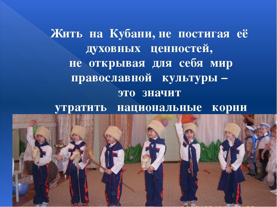 Жить на Кубани, не постигая её духовных ценностей, не открывая для себя мир п...