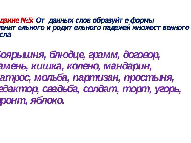 Задание №5: От данных слов образуйте формы именительного и родительного падеж...