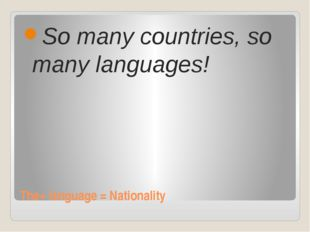 The+ language = Nationality So many countries, so many languages!